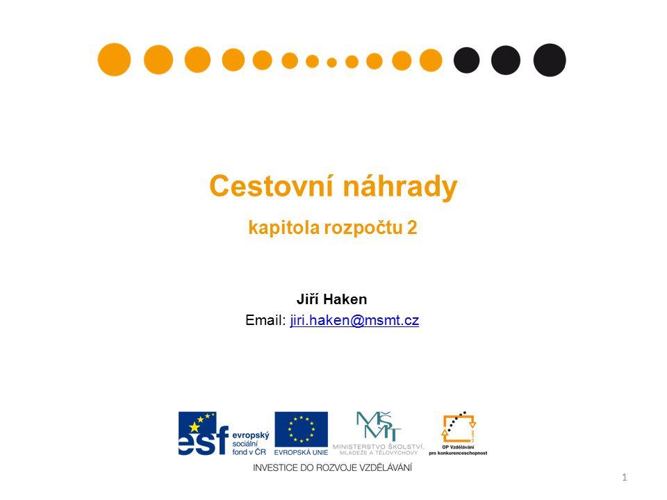 Cestovní náhrady kapitola rozpočtu 2 Jiří Haken Email: jiri.haken@msmt.czjiri.haken@msmt.cz 1