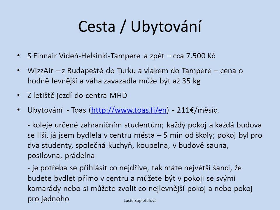 Cesta / Ubytování S Finnair Vídeň-Helsinki-Tampere a zpět – cca 7.500 Kč WizzAir – z Budapeště do Turku a vlakem do Tampere – cena o hodně levnější a váha zavazadla může být až 35 kg Z letiště jezdí do centra MHD Ubytování - Toas (http://www.toas.fi/en) - 211€/měsíc.http://www.toas.fi/en - koleje určené zahraničním studentům; každý pokoj a každá budova se liší, já jsem bydlela v centru města – 5 min od školy; pokoj byl pro dva studenty, společná kuchyň, koupelna, v budově sauna, posilovna, prádelna - je potřeba se přihlásit co nejdříve, tak máte největší šanci, že budete bydlet přímo v centru a můžete být v pokoji se svými kamarády nebo si můžete zvolit co nejlevnější pokoj a nebo pokoj pro jednoho Lucie Zapletalová