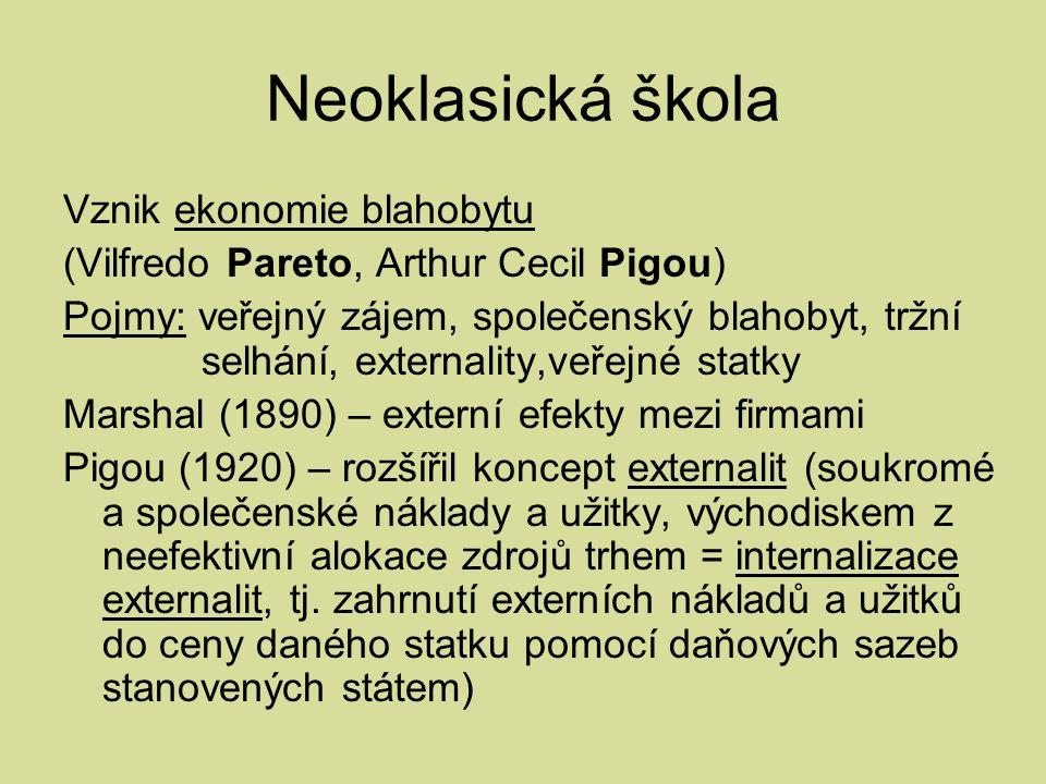 Neoklasická škola Vznik ekonomie blahobytu (Vilfredo Pareto, Arthur Cecil Pigou) Pojmy: veřejný zájem, společenský blahobyt, tržní selhání, externality,veřejné statky Marshal (1890) – externí efekty mezi firmami Pigou (1920) – rozšířil koncept externalit (soukromé a společenské náklady a užitky, východiskem z neefektivní alokace zdrojů trhem = internalizace externalit, tj.