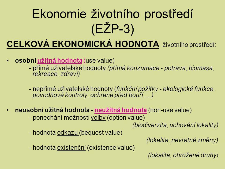 Ekonomie životního prostředí (EŽP-3) CELKOVÁ EKONOMICKÁ HODNOTA životního prostředí: osobní užitná hodnota (use value) - přímé uživatelské hodnoty (přímá konzumace - potrava, biomasa, rekreace, zdraví) - nepřímé uživatelské hodnoty (funkční požitky - ekologické funkce, povodňové kontroly, ochrana před bouří….) neosobní užitná hodnota - neužitná hodnota (non-use value) - ponechání možnosti volby (option value) (biodiverzita, uchování lokality) - hodnota odkazu (bequest value) (lokalita, nevratné změny) - hodnota existenční (existence value) (lokalita, ohrožené druhy )