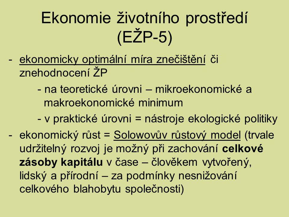 Ekonomie životního prostředí (EŽP-5) -ekonomicky optimální míra znečištění či znehodnocení ŽP - na teoretické úrovni – mikroekonomické a makroekonomické minimum - v praktické úrovni = nástroje ekologické politiky -ekonomický růst = Solowovův růstový model (trvale udržitelný rozvoj je možný při zachování celkové zásoby kapitálu v čase – člověkem vytvořený, lidský a přírodní – za podmínky nesnižování celkového blahobytu společnosti)