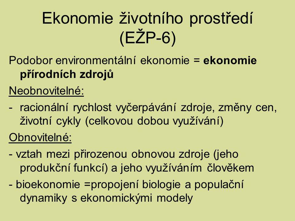 Ekonomie životního prostředí (EŽP-6) Podobor environmentální ekonomie = ekonomie přírodních zdrojů Neobnovitelné: -racionální rychlost vyčerpávání zdroje, změny cen, životní cykly (celkovou dobou využívání) Obnovitelné: - vztah mezi přirozenou obnovou zdroje (jeho produkční funkcí) a jeho využíváním člověkem - bioekonomie =propojení biologie a populační dynamiky s ekonomickými modely