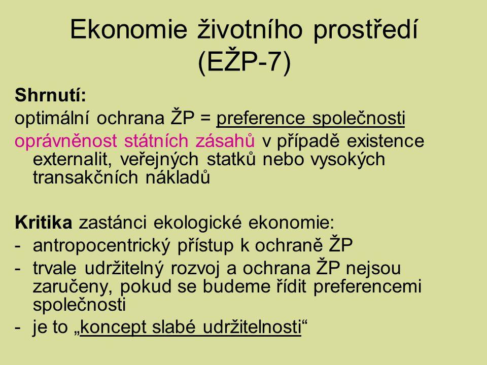 """Ekonomie životního prostředí (EŽP-7) Shrnutí: optimální ochrana ŽP = preference společnosti oprávněnost státních zásahů v případě existence externalit, veřejných statků nebo vysokých transakčních nákladů Kritika zastánci ekologické ekonomie: -antropocentrický přístup k ochraně ŽP -trvale udržitelný rozvoj a ochrana ŽP nejsou zaručeny, pokud se budeme řídit preferencemi společnosti -je to """"koncept slabé udržitelnosti"""