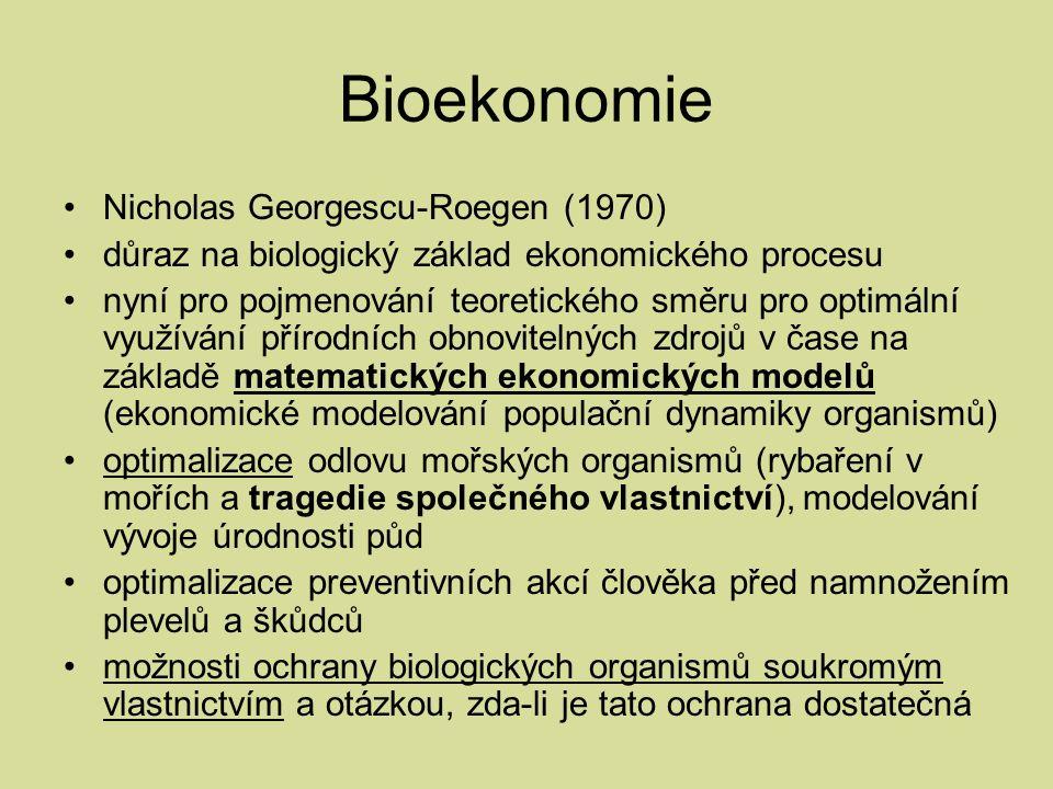 Bioekonomie Nicholas Georgescu-Roegen (1970) důraz na biologický základ ekonomického procesu nyní pro pojmenování teoretického směru pro optimální využívání přírodních obnovitelných zdrojů v čase na základě matematických ekonomických modelů (ekonomické modelování populační dynamiky organismů) optimalizace odlovu mořských organismů (rybaření v mořích a tragedie společného vlastnictví), modelování vývoje úrodnosti půd optimalizace preventivních akcí člověka před namnožením plevelů a škůdců možnosti ochrany biologických organismů soukromým vlastnictvím a otázkou, zda-li je tato ochrana dostatečná