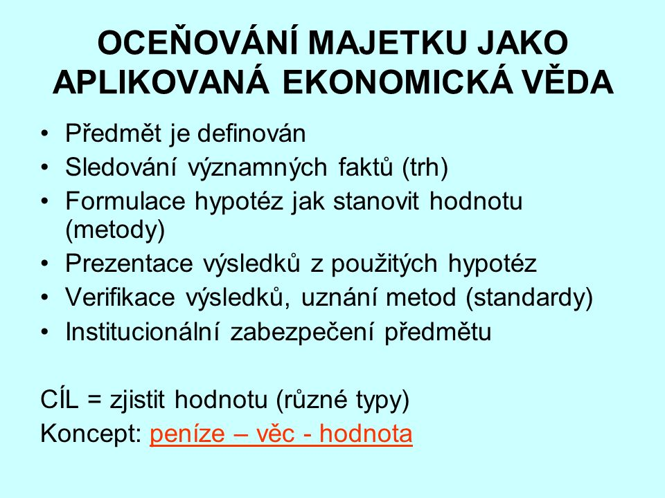 OCEŇOVÁNÍ MAJETKU JAKO APLIKOVANÁ EKONOMICKÁ VĚDA Předmět je definován Sledování významných faktů (trh) Formulace hypotéz jak stanovit hodnotu (metody) Prezentace výsledků z použitých hypotéz Verifikace výsledků, uznání metod (standardy) Institucionální zabezpečení předmětu CÍL = zjistit hodnotu (různé typy) Koncept: peníze – věc - hodnota