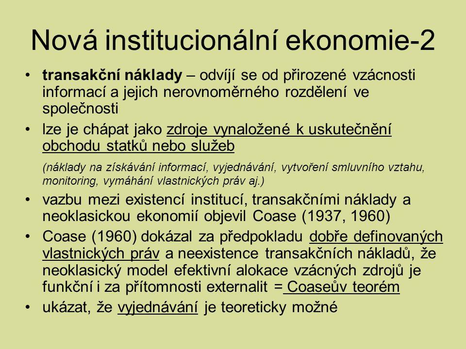 Nová institucionální ekonomie-2 transakční náklady – odvíjí se od přirozené vzácnosti informací a jejich nerovnoměrného rozdělení ve společnosti lze je chápat jako zdroje vynaložené k uskutečnění obchodu statků nebo služeb (náklady na získávání informací, vyjednávání, vytvoření smluvního vztahu, monitoring, vymáhání vlastnických práv aj.) vazbu mezi existencí institucí, transakčními náklady a neoklasickou ekonomií objevil Coase (1937, 1960) Coase (1960) dokázal za předpokladu dobře definovaných vlastnických práv a neexistence transakčních nákladů, že neoklasický model efektivní alokace vzácných zdrojů je funkční i za přítomnosti externalit = Coaseův teorém ukázat, že vyjednávání je teoreticky možné
