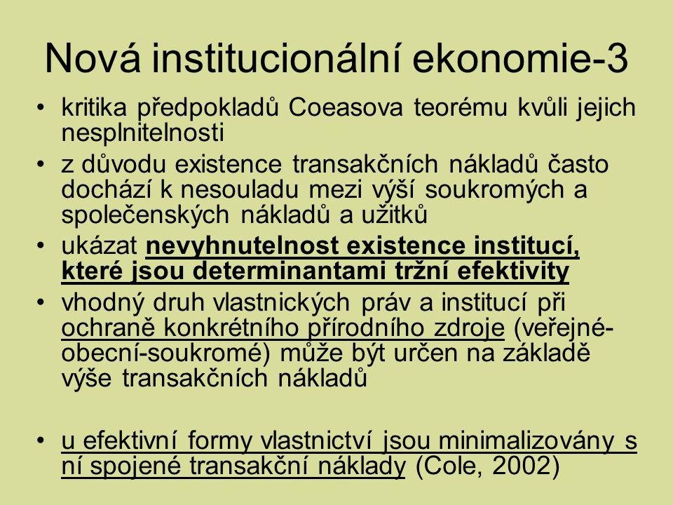 Nová institucionální ekonomie-3 kritika předpokladů Coeasova teorému kvůli jejich nesplnitelnosti z důvodu existence transakčních nákladů často dochází k nesouladu mezi výší soukromých a společenských nákladů a užitků ukázat nevyhnutelnost existence institucí, které jsou determinantami tržní efektivity vhodný druh vlastnických práv a institucí při ochraně konkrétního přírodního zdroje (veřejné- obecní-soukromé) může být určen na základě výše transakčních nákladů u efektivní formy vlastnictví jsou minimalizovány s ní spojené transakční náklady (Cole, 2002)