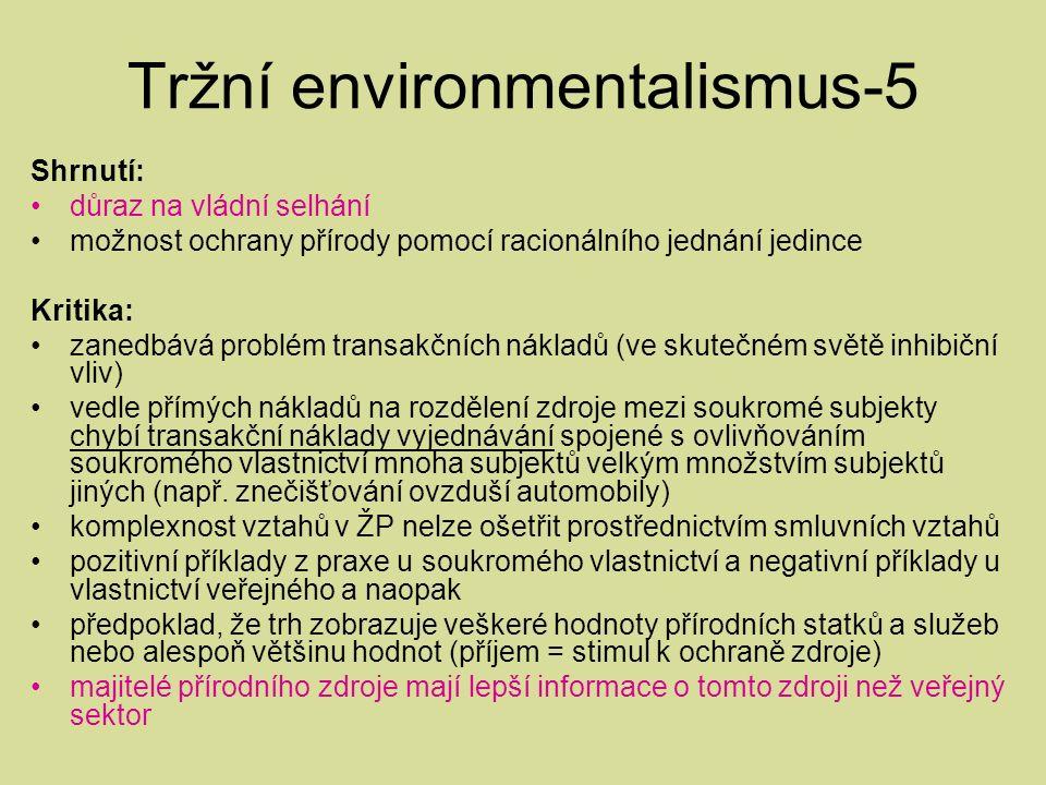 Tržní environmentalismus-5 Shrnutí: důraz na vládní selhání možnost ochrany přírody pomocí racionálního jednání jedince Kritika: zanedbává problém transakčních nákladů (ve skutečném světě inhibiční vliv) vedle přímých nákladů na rozdělení zdroje mezi soukromé subjekty chybí transakční náklady vyjednávání spojené s ovlivňováním soukromého vlastnictví mnoha subjektů velkým množstvím subjektů jiných (např.