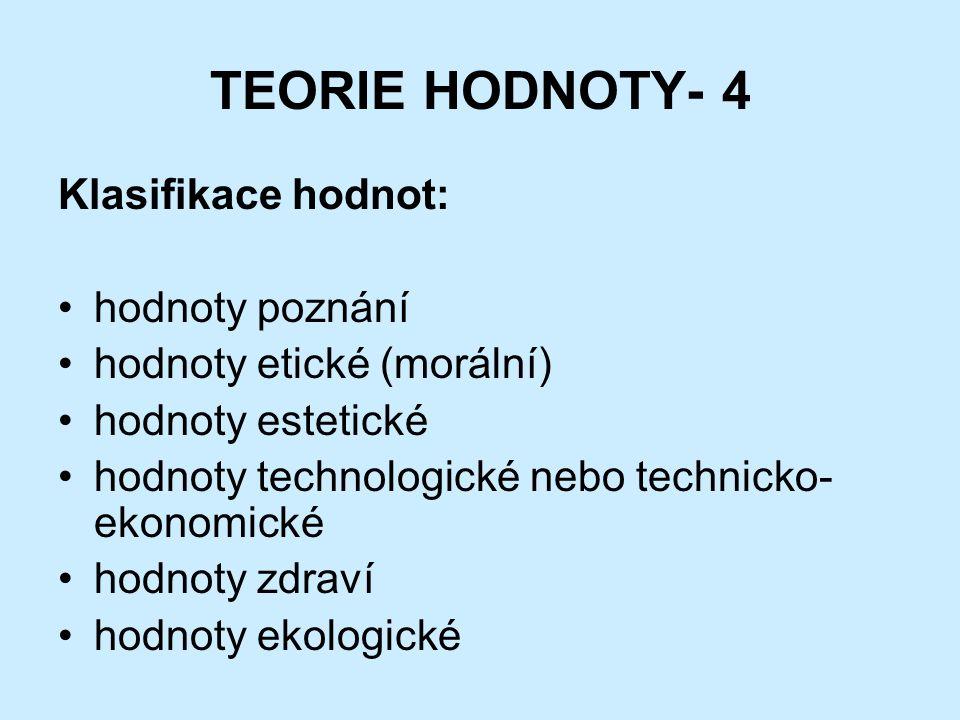 TEORIE HODNOTY- 4 Klasifikace hodnot: hodnoty poznání hodnoty etické (morální) hodnoty estetické hodnoty technologické nebo technicko- ekonomické hodnoty zdraví hodnoty ekologické