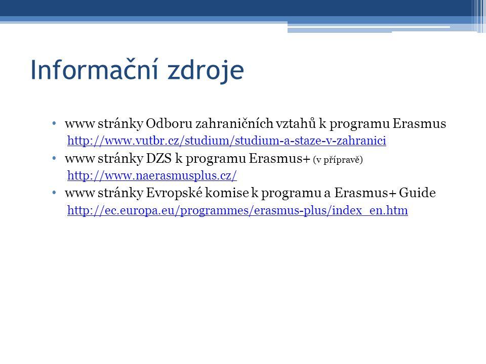 Informační zdroje www stránky Odboru zahraničních vztahů k programu Erasmus http://www.vutbr.cz/studium/studium-a-staze-v-zahranici www stránky DZS k programu Erasmus+ (v přípravě) http://www.naerasmusplus.cz/ www stránky Evropské komise k programu a Erasmus+ Guide http://ec.europa.eu/programmes/erasmus-plus/index_en.htm