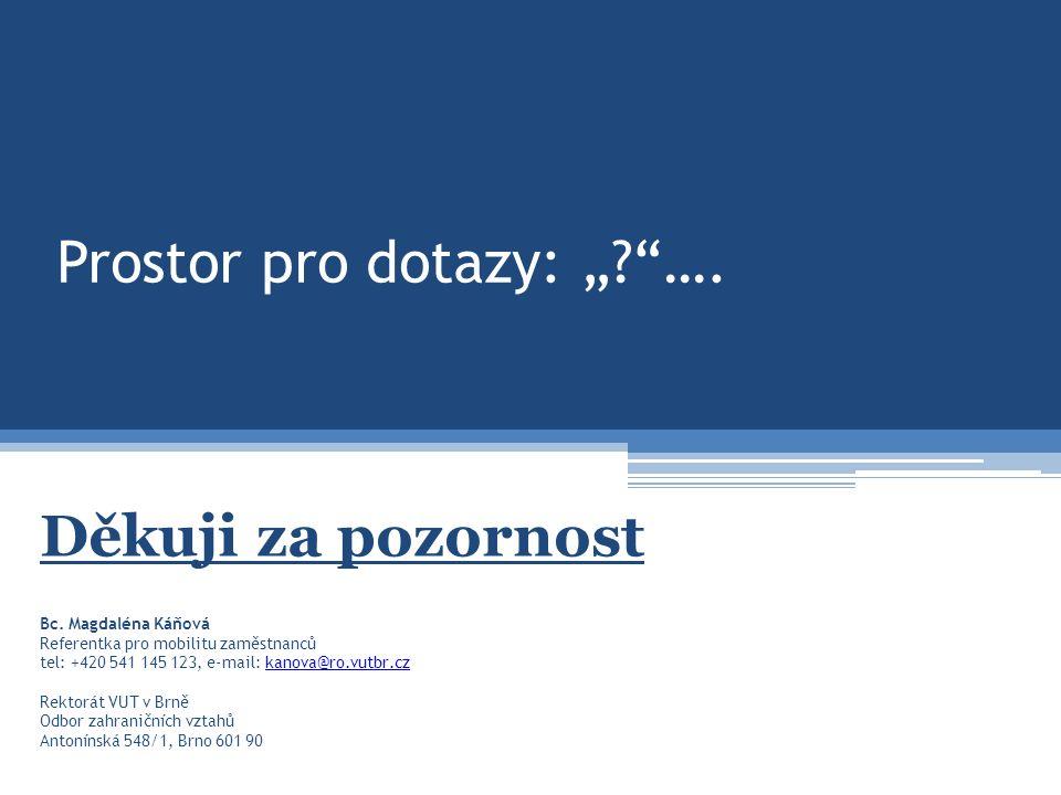 """Prostor pro dotazy: """"?""""…. Děkuji za pozornost Bc. Magdaléna Káňová Referentka pro mobilitu zaměstnanců tel: +420 541 145 123, e-mail: kanova@ro.vutbr."""