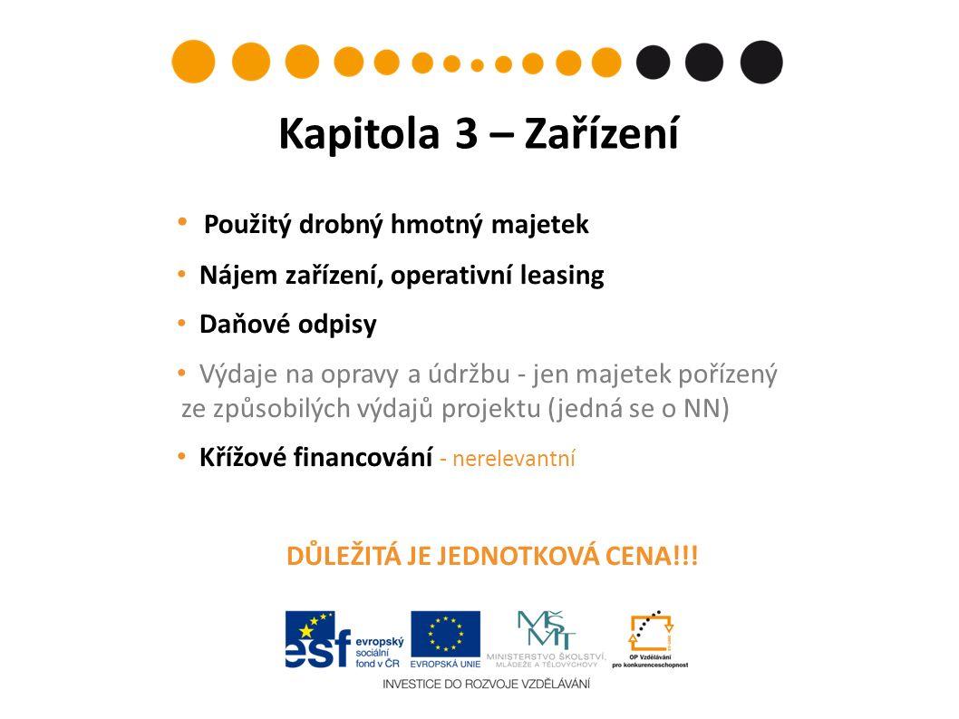 Kapitola 3 – Zařízení Použitý drobný hmotný majetek Nájem zařízení, operativní leasing Daňové odpisy Výdaje na opravy a údržbu - jen majetek pořízený ze způsobilých výdajů projektu (jedná se o NN) Křížové financování - nerelevantní DŮLEŽITÁ JE JEDNOTKOVÁ CENA!!!