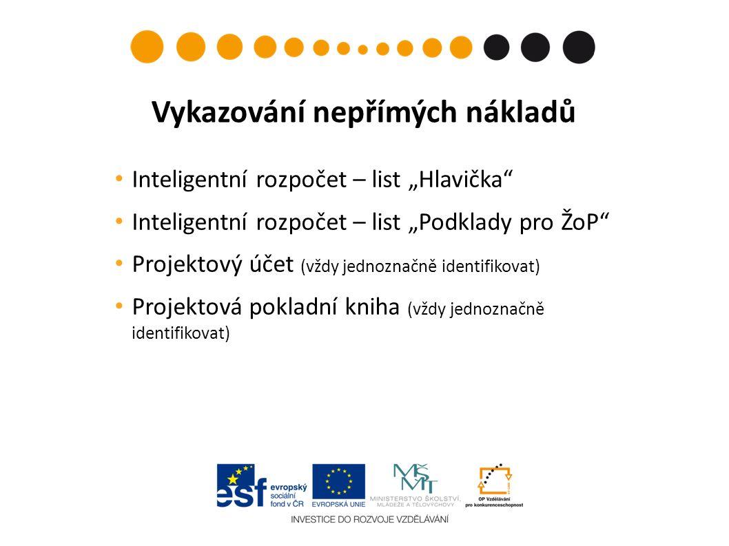 """Inteligentní rozpočet – list """"Hlavička Inteligentní rozpočet – list """"Podklady pro ŽoP Projektový účet (vždy jednoznačně identifikovat) Projektová pokladní kniha (vždy jednoznačně identifikovat) Vykazování nepřímých nákladů"""