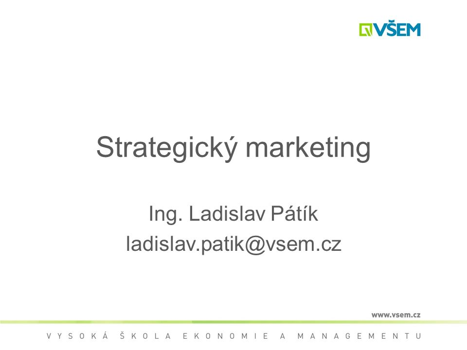 Strategický marketing Ing. Ladislav Pátík ladislav.patik@vsem.cz