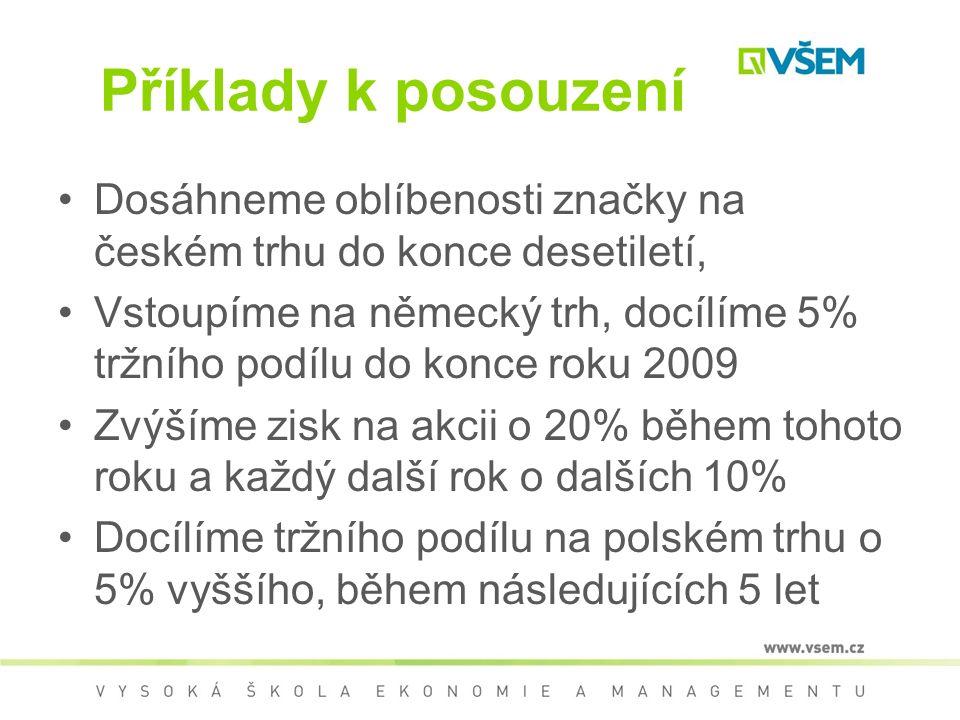 Příklady k posouzení Dosáhneme oblíbenosti značky na českém trhu do konce desetiletí, Vstoupíme na německý trh, docílíme 5% tržního podílu do konce roku 2009 Zvýšíme zisk na akcii o 20% během tohoto roku a každý další rok o dalších 10% Docílíme tržního podílu na polském trhu o 5% vyššího, během následujících 5 let