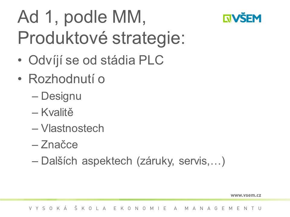 Ad 1, podle MM, Produktové strategie: Odvíjí se od stádia PLC Rozhodnutí o –Designu –Kvalitě –Vlastnostech –Značce –Dalších aspektech (záruky, servis,…)