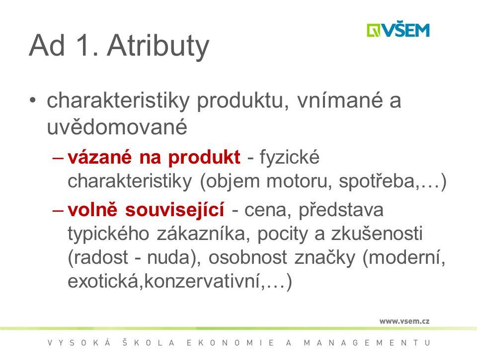 Ad 1. Atributy charakteristiky produktu, vnímané a uvědomované –vázané na produkt - fyzické charakteristiky (objem motoru, spotřeba,…) –volně souvisej