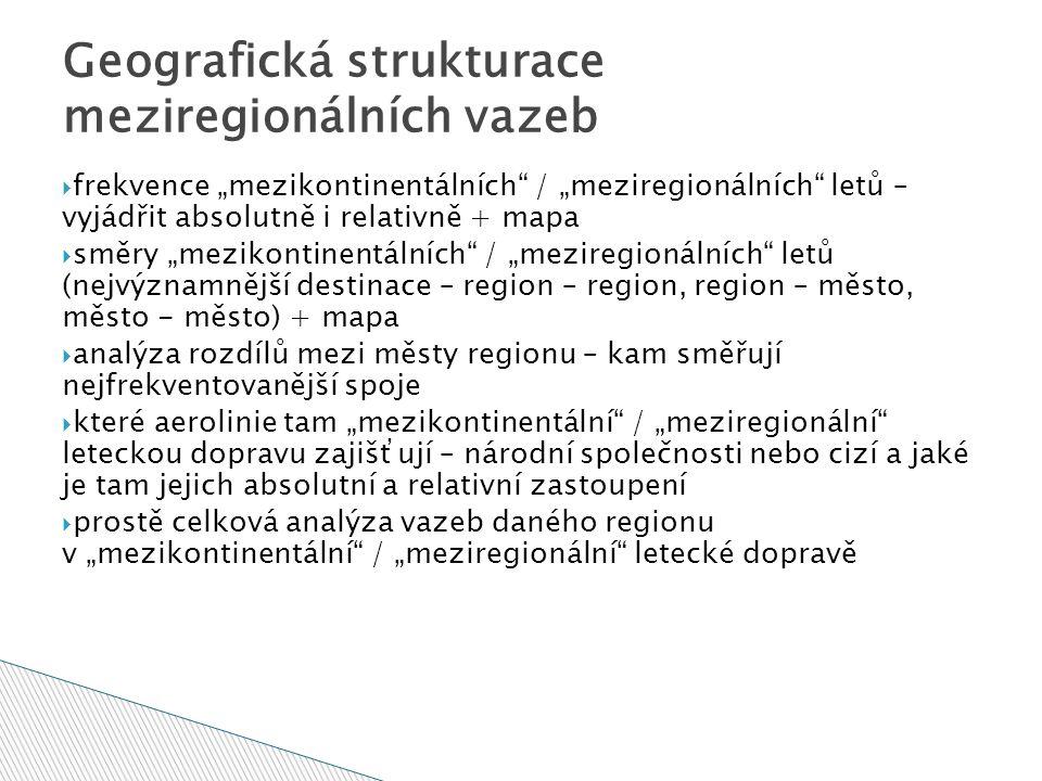 """Geografická strukturace meziregionálních vazeb  frekvence """"mezikontinentálních / """"meziregionálních letů – vyjádřit absolutně i relativně + mapa  směry """"mezikontinentálních / """"meziregionálních letů (nejvýznamnější destinace – region – region, region – město, město - město) + mapa  analýza rozdílů mezi městy regionu – kam směřují nejfrekventovanější spoje  které aerolinie tam """"mezikontinentální / """"meziregionální leteckou dopravu zajišťují – národní společnosti nebo cizí a jaké je tam jejich absolutní a relativní zastoupení  prostě celková analýza vazeb daného regionu v """"mezikontinentální / """"meziregionální letecké dopravě"""
