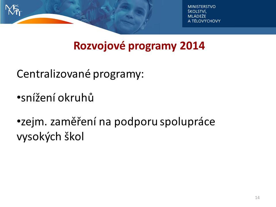 Rozvojové programy 2014 Centralizované programy: snížení okruhů zejm. zaměření na podporu spolupráce vysokých škol 14