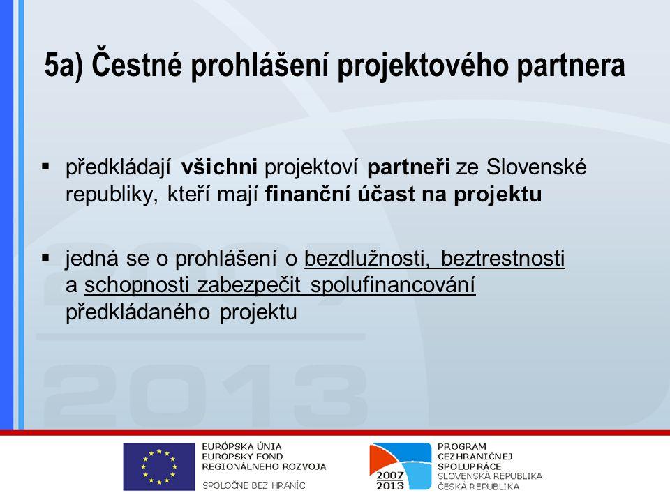 5a) Čestné prohlášení projektového partnera  předkládají všichni projektoví partneři ze Slovenské republiky, kteří mají finanční účast na projektu  jedná se o prohlášení o bezdlužnosti, beztrestnosti a schopnosti zabezpečit spolufinancování předkládaného projektu