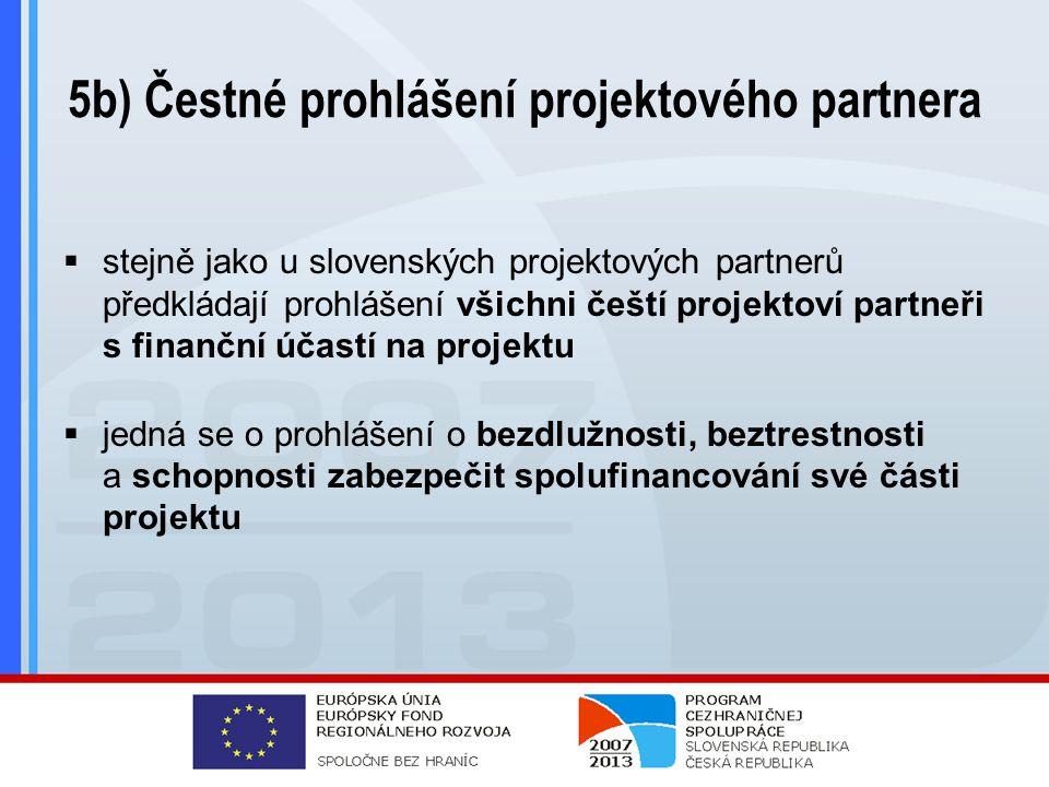 5b) Čestné prohlášení projektového partnera  stejně jako u slovenských projektových partnerů předkládají prohlášení všichni čeští projektoví partneři s finanční účastí na projektu  jedná se o prohlášení o bezdlužnosti, beztrestnosti a schopnosti zabezpečit spolufinancování své části projektu