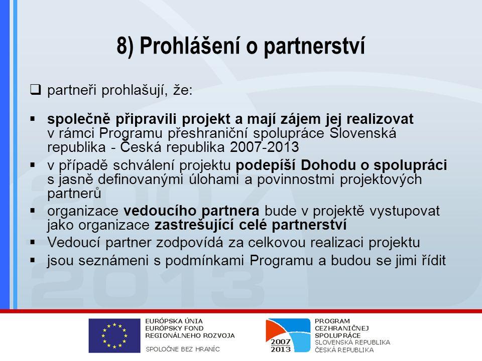 8) Prohlášení o partnerství  partneři prohlašují, že:  společně připravili projekt a mají zájem jej realizovat v rámci Programu přeshraniční spolupráce Slovenská republika - Česká republika 2007-2013  v případě schválení projektu podepíší Dohodu o spolupráci s jasně definovanými úlohami a povinnostmi projektových partnerů  organizace vedoucího partnera bude v projektě vystupovat jako organizace zastrešující celé partnerství  Vedoucí partner zodpovídá za celkovou realizaci projektu  jsou seznámeni s podmínkami Programu a budou se jimi řídit