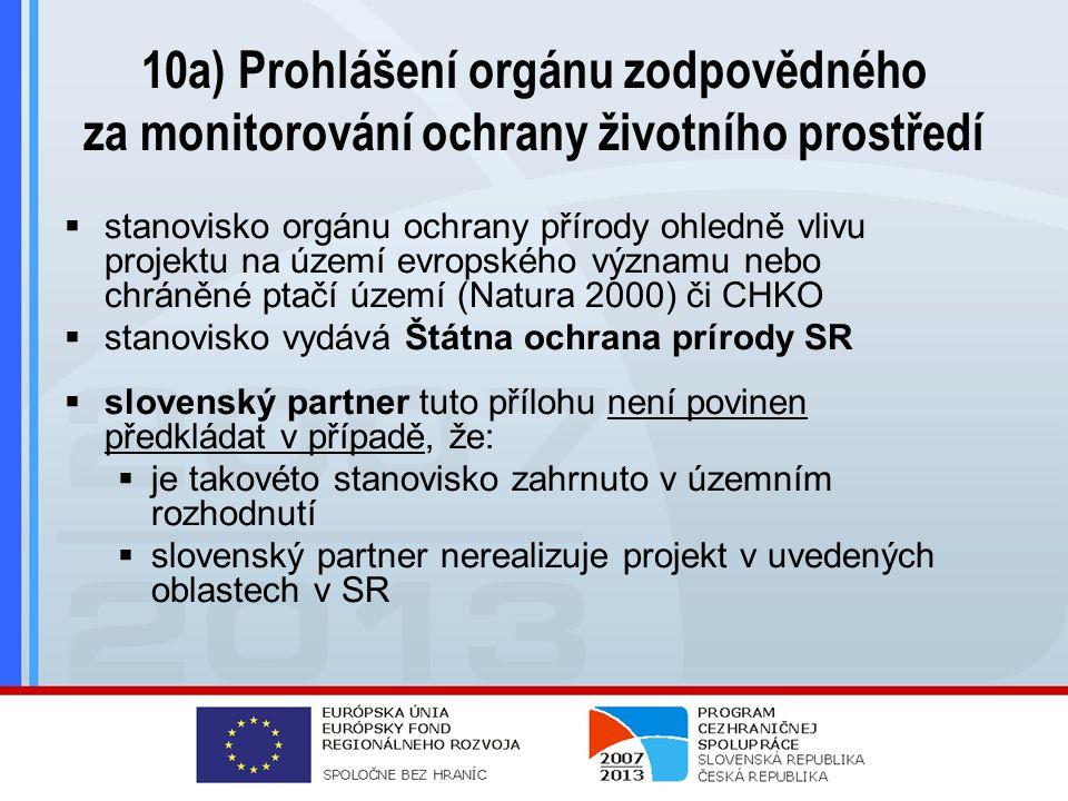 10a) Prohlášení orgánu zodpovědného za monitorování ochrany životního prostředí  stanovisko orgánu ochrany přírody ohledně vlivu projektu na území evropského významu nebo chráněné ptačí území (Natura 2000) či CHKO  stanovisko vydává Štátna ochrana prírody SR  slovenský partner tuto přílohu není povinen předkládat v případě, že:  je takovéto stanovisko zahrnuto v územním rozhodnutí  slovenský partner nerealizuje projekt v uvedených oblastech v SR