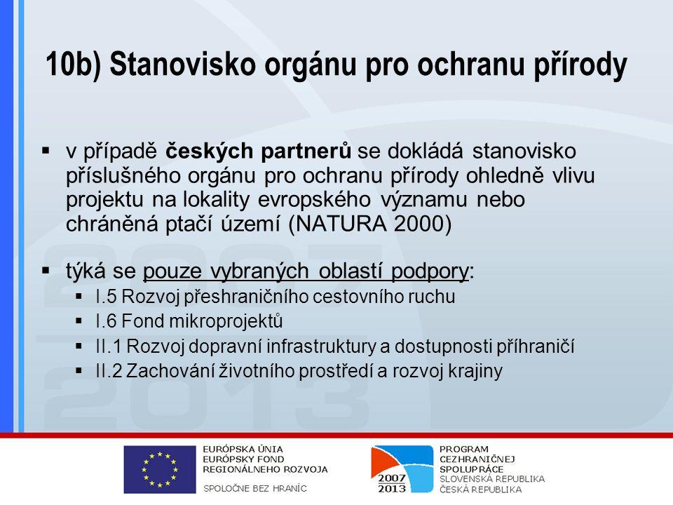 10b) Stanovisko orgánu pro ochranu přírody  v případě českých partnerů se dokládá stanovisko příslušného orgánu pro ochranu přírody ohledně vlivu projektu na lokality evropského významu nebo chráněná ptačí území (NATURA 2000)  týká se pouze vybraných oblastí podpory:  I.5 Rozvoj přeshraničního cestovního ruchu  I.6 Fond mikroprojektů  II.1 Rozvoj dopravní infrastruktury a dostupnosti příhraničí  II.2 Zachování životního prostředí a rozvoj krajiny