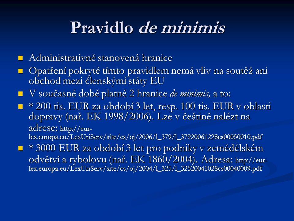 Pravidlo de minimis Administrativně stanovená hranice Administrativně stanovená hranice Opatření pokryté tímto pravidlem nemá vliv na soutěž ani obchod mezi členskými státy EU Opatření pokryté tímto pravidlem nemá vliv na soutěž ani obchod mezi členskými státy EU V současné době platné 2 hranice de minimis, a to: V současné době platné 2 hranice de minimis, a to: * 200 tis.