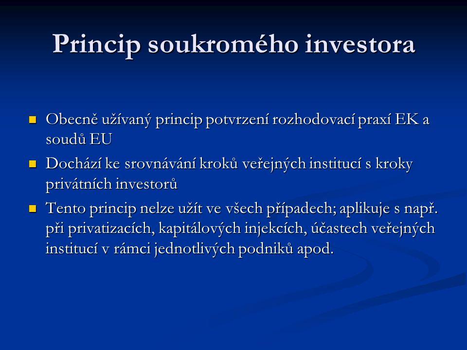Princip soukromého investora Obecně užívaný princip potvrzení rozhodovací praxí EK a soudů EU Obecně užívaný princip potvrzení rozhodovací praxí EK a soudů EU Dochází ke srovnávání kroků veřejných institucí s kroky privátních investorů Dochází ke srovnávání kroků veřejných institucí s kroky privátních investorů Tento princip nelze užít ve všech případech; aplikuje s např.