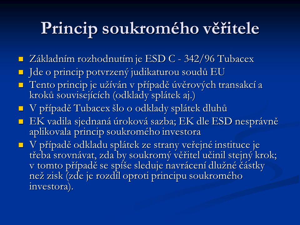 Princip soukromého věřitele Základním rozhodnutím je ESD C - 342/96 Tubacex Základním rozhodnutím je ESD C - 342/96 Tubacex Jde o princip potvrzený judikaturou soudů EU Jde o princip potvrzený judikaturou soudů EU Tento princip je užíván v případě úvěrových transakcí a kroků souvisejících (odklady splátek aj.) Tento princip je užíván v případě úvěrových transakcí a kroků souvisejících (odklady splátek aj.) V případě Tubacex šlo o odklady splátek dluhů V případě Tubacex šlo o odklady splátek dluhů EK vadila sjednaná úroková sazba; EK dle ESD nesprávně aplikovala princip soukromého investora EK vadila sjednaná úroková sazba; EK dle ESD nesprávně aplikovala princip soukromého investora V případě odkladu splátek ze strany veřejné instituce je třeba srovnávat, zda by soukromý věřitel učinil stejný krok; v tomto případě se spíše sleduje navrácení dlužné částky než zisk (zde je rozdíl oproti principu soukromého investora).