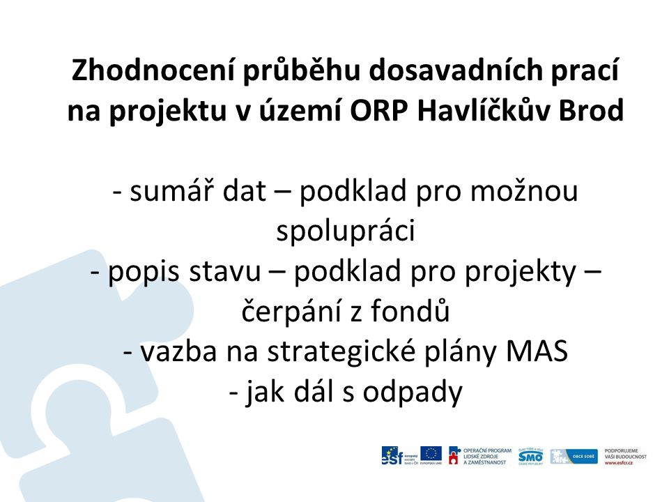 Zhodnocení průběhu dosavadních prací na projektu v území ORP Havlíčkův Brod - sumář dat – podklad pro možnou spolupráci - popis stavu – podklad pro projekty – čerpání z fondů - vazba na strategické plány MAS - jak dál s odpady