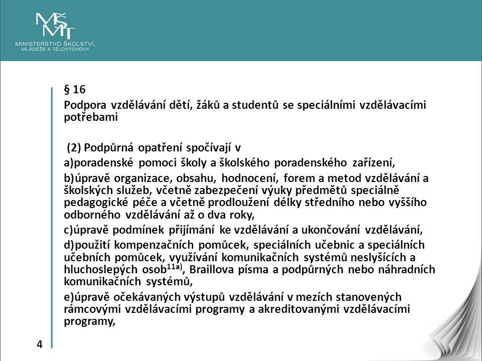 4 § 16 Podpora vzdělávání dětí, žáků a studentů se speciálními vzdělávacími potřebami (2) Podpůrná opatření spočívají v a)poradenské pomoci školy a školského poradenského zařízení, b)úpravě organizace, obsahu, hodnocení, forem a metod vzdělávání a školských služeb, včetně zabezpečení výuky předmětů speciálně pedagogické péče a včetně prodloužení délky středního nebo vyššího odborného vzdělávání až o dva roky, c)úpravě podmínek přijímání ke vzdělávání a ukončování vzdělávání, d)použití kompenzačních pomůcek, speciálních učebnic a speciálních učebních pomůcek, využívání komunikačních systémů neslyšících a hluchoslepých osob 11a), Braillova písma a podpůrných nebo náhradních komunikačních systémů, e)úpravě očekávaných výstupů vzdělávání v mezích stanovených rámcovými vzdělávacími programy a akreditovanými vzdělávacími programy,