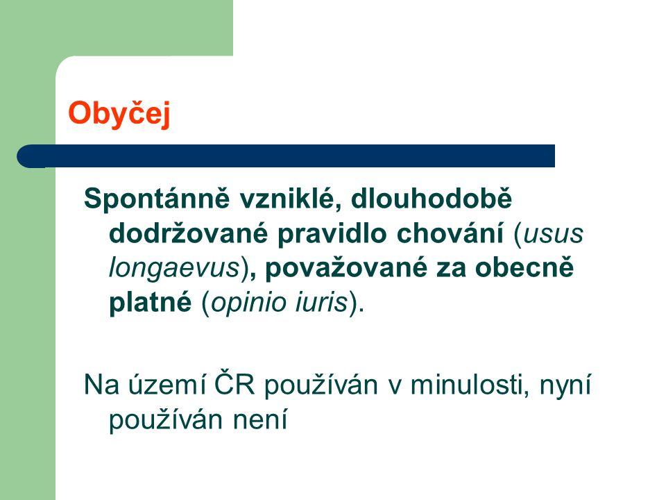 Obyčej Spontánně vzniklé, dlouhodobě dodržované pravidlo chování (usus longaevus), považované za obecně platné (opinio iuris).
