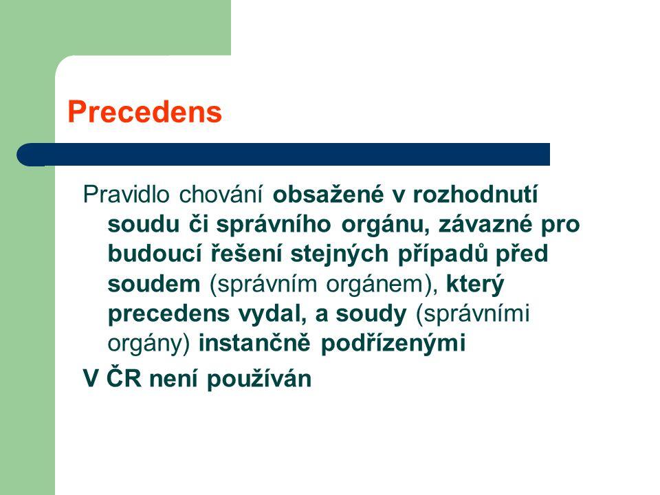 Precedens Pravidlo chování obsažené v rozhodnutí soudu či správního orgánu, závazné pro budoucí řešení stejných případů před soudem (správním orgánem), který precedens vydal, a soudy (správními orgány) instančně podřízenými V ČR není používán