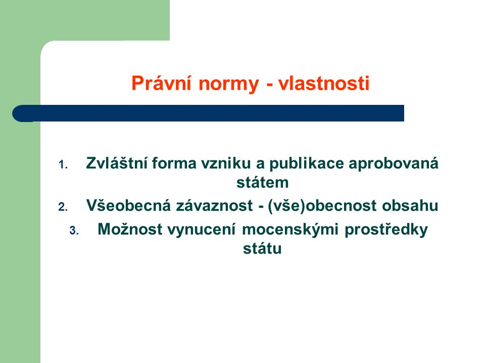 Právní normy - vlastnosti 1. Zvláštní forma vzniku a publikace aprobovaná státem 2.
