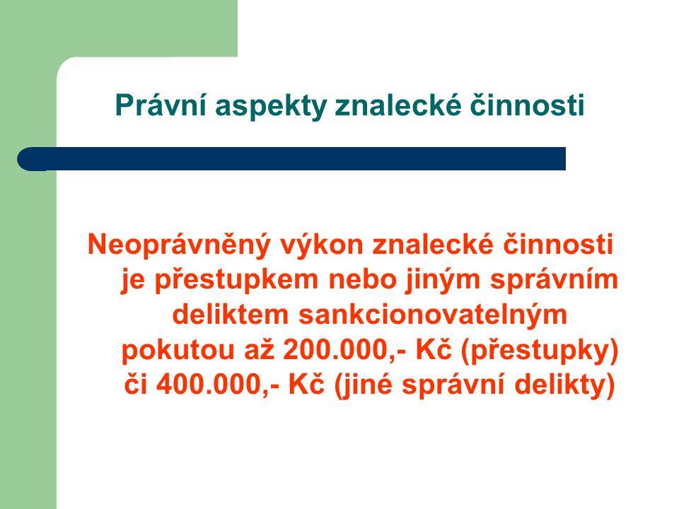 Právní aspekty znalecké činnosti Neoprávněný výkon znalecké činnosti je přestupkem nebo jiným správním deliktem sankcionovatelným pokutou až 200.000,- Kč (přestupky) či 400.000,- Kč (jiné správní delikty)
