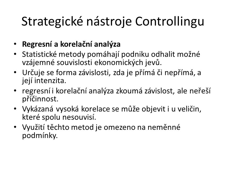 Strategické nástroje Controllingu Regresní a korelační analýza Statistické metody pomáhají podniku odhalit možné vzájemné souvislosti ekonomických jevů.