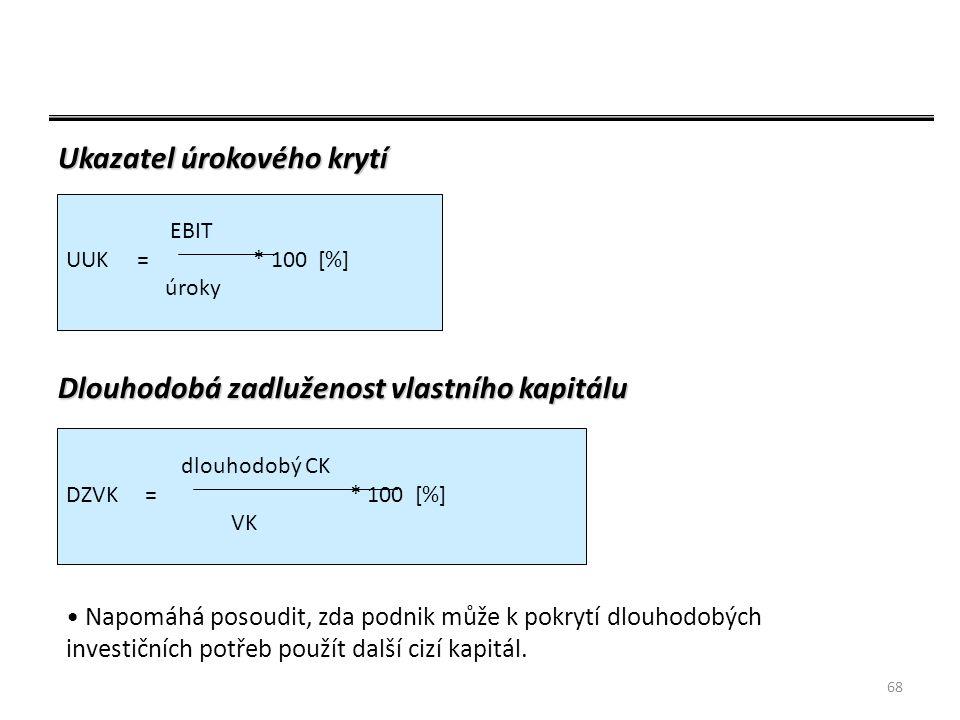 68 Ukazatel úrokového krytí Dlouhodobá zadluženost vlastního kapitálu EBIT UUK = * 100 [%] úroky dlouhodobý CK DZVK = * 100 [%] VK Napomáhá posoudit, zda podnik může k pokrytí dlouhodobých investičních potřeb použít další cizí kapitál.