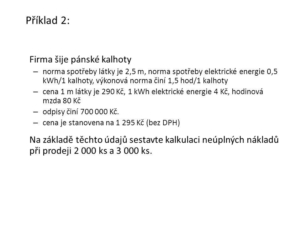 Příklad 2: Firma šije pánské kalhoty – norma spotřeby látky je 2,5 m, norma spotřeby elektrické energie 0,5 kWh/1 kalhoty, výkonová norma činí 1,5 hod/1 kalhoty – cena 1 m látky je 290 Kč, 1 kWh elektrické energie 4 Kč, hodinová mzda 80 Kč – odpisy činí 700 000 Kč.