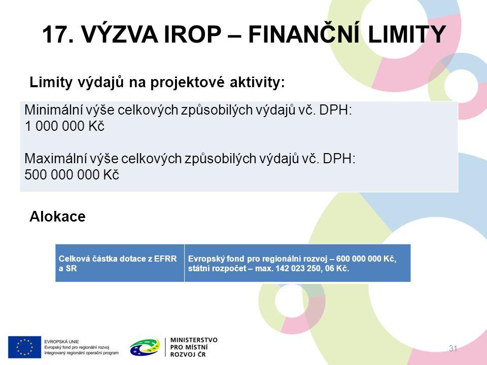 17. VÝZVA IROP – FINANČNÍ LIMITY Limity výdajů na projektové aktivity: Alokace 31 Minimální výše celkových způsobilých výdajů vč. DPH: 1 000 000 Kč Ma