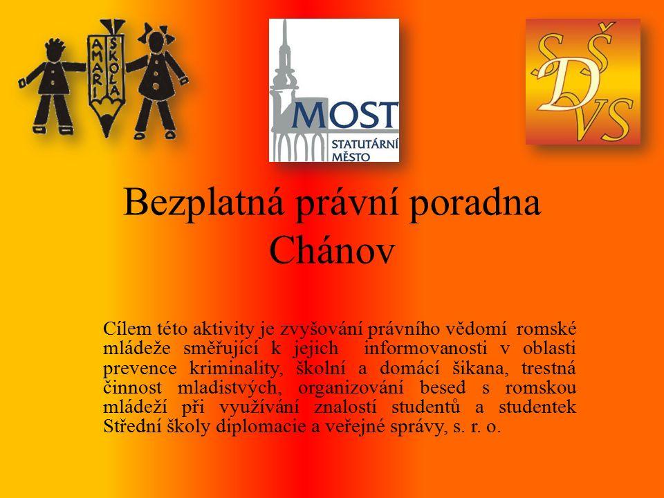 Bezplatná právní poradna Chánov Cílem této aktivity je zvyšování právního vědomí romské mládeže směřující k jejich informovanosti v oblasti prevence kriminality, školní a domácí šikana, trestná činnost mladistvých, organizování besed s romskou mládeží při využívání znalostí studentů a studentek Střední školy diplomacie a veřejné správy, s.
