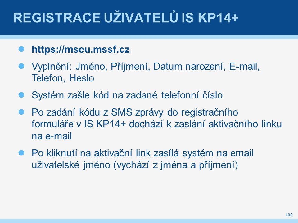 REGISTRACE UŽIVATELŮ IS KP14+ https://mseu.mssf.cz Vyplnění: Jméno, Příjmení, Datum narození, E-mail, Telefon, Heslo Systém zašle kód na zadané telefonní číslo Po zadání kódu z SMS zprávy do registračního formuláře v IS KP14+ dochází k zaslání aktivačního linku na e-mail Po kliknutí na aktivační link zasílá systém na email uživatelské jméno (vychází z jména a příjmení) 100