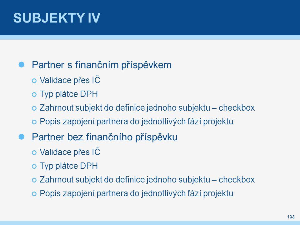 SUBJEKTY IV Partner s finančním příspěvkem Validace přes IČ Typ plátce DPH Zahrnout subjekt do definice jednoho subjektu – checkbox Popis zapojení partnera do jednotlivých fází projektu Partner bez finančního příspěvku Validace přes IČ Typ plátce DPH Zahrnout subjekt do definice jednoho subjektu – checkbox Popis zapojení partnera do jednotlivých fází projektu 133