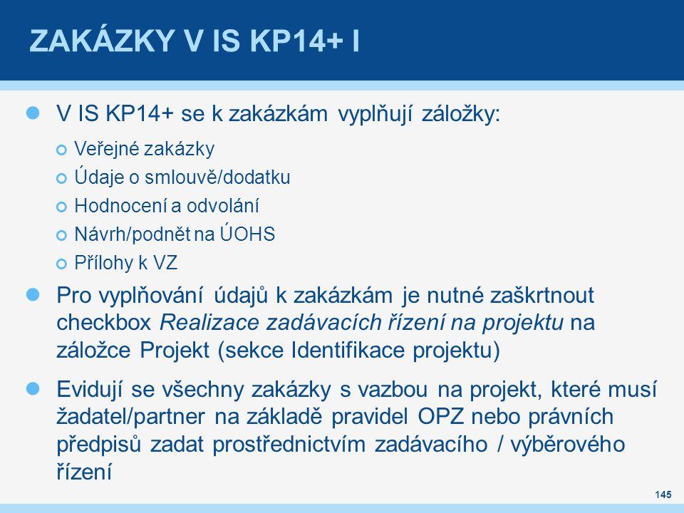 ZAKÁZKY V IS KP14+ I V IS KP14+ se k zakázkám vyplňují záložky: Veřejné zakázky Údaje o smlouvě/dodatku Hodnocení a odvolání Návrh/podnět na ÚOHS Přílohy k VZ Pro vyplňování údajů k zakázkám je nutné zaškrtnout checkbox Realizace zadávacích řízení na projektu na záložce Projekt (sekce Identifikace projektu) Evidují se všechny zakázky s vazbou na projekt, které musí žadatel/partner na základě pravidel OPZ nebo právních předpisů zadat prostřednictvím zadávacího / výběrového řízení 145