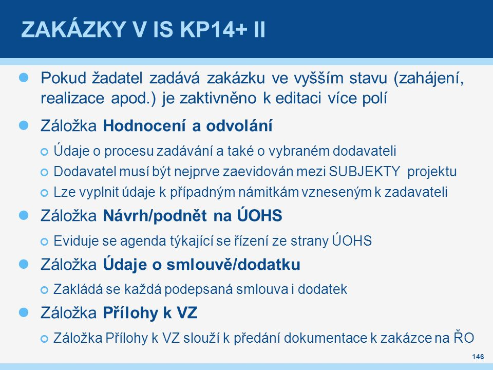 ZAKÁZKY V IS KP14+ II Pokud žadatel zadává zakázku ve vyšším stavu (zahájení, realizace apod.) je zaktivněno k editaci více polí Záložka Hodnocení a odvolání Údaje o procesu zadávání a také o vybraném dodavateli Dodavatel musí být nejprve zaevidován mezi SUBJEKTY projektu Lze vyplnit údaje k případným námitkám vzneseným k zadavateli Záložka Návrh/podnět na ÚOHS Eviduje se agenda týkající se řízení ze strany ÚOHS Záložka Údaje o smlouvě/dodatku Zakládá se každá podepsaná smlouva i dodatek Záložka Přílohy k VZ Záložka Přílohy k VZ slouží k předání dokumentace k zakázce na ŘO 146