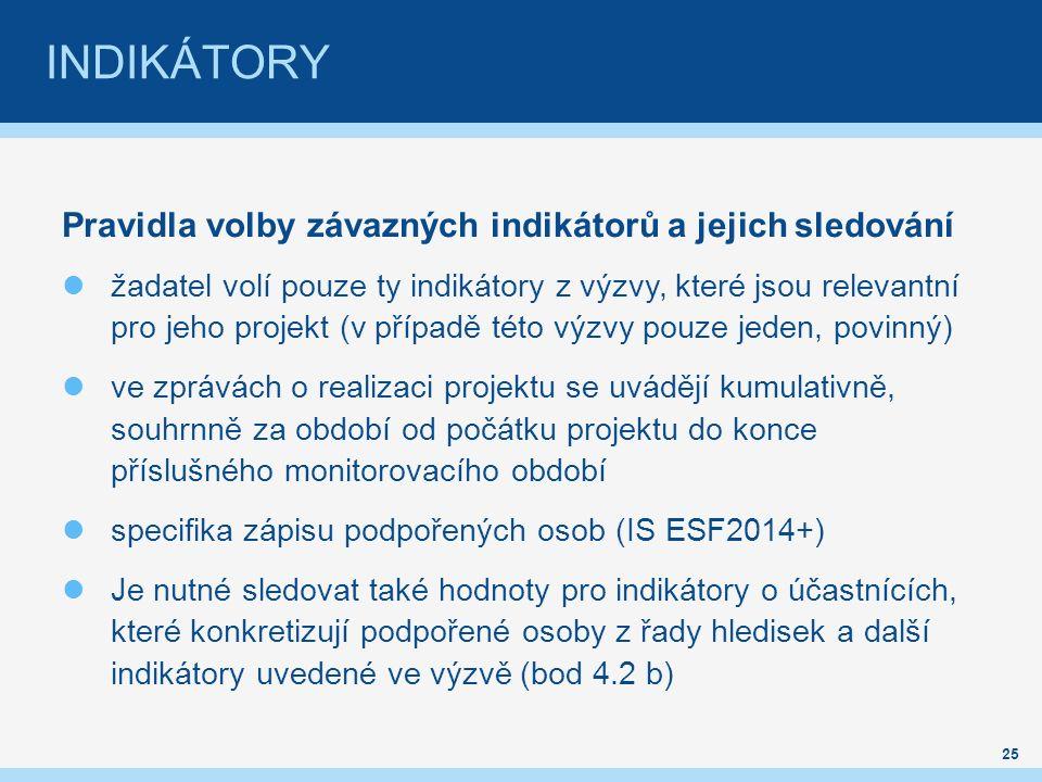 INDIKÁTORY Pravidla volby závazných indikátorů a jejich sledování žadatel volí pouze ty indikátory z výzvy, které jsou relevantní pro jeho projekt (v případě této výzvy pouze jeden, povinný) ve zprávách o realizaci projektu se uvádějí kumulativně, souhrnně za období od počátku projektu do konce příslušného monitorovacího období specifika zápisu podpořených osob (IS ESF2014+) Je nutné sledovat také hodnoty pro indikátory o účastnících, které konkretizují podpořené osoby z řady hledisek a další indikátory uvedené ve výzvě (bod 4.2 b) 25
