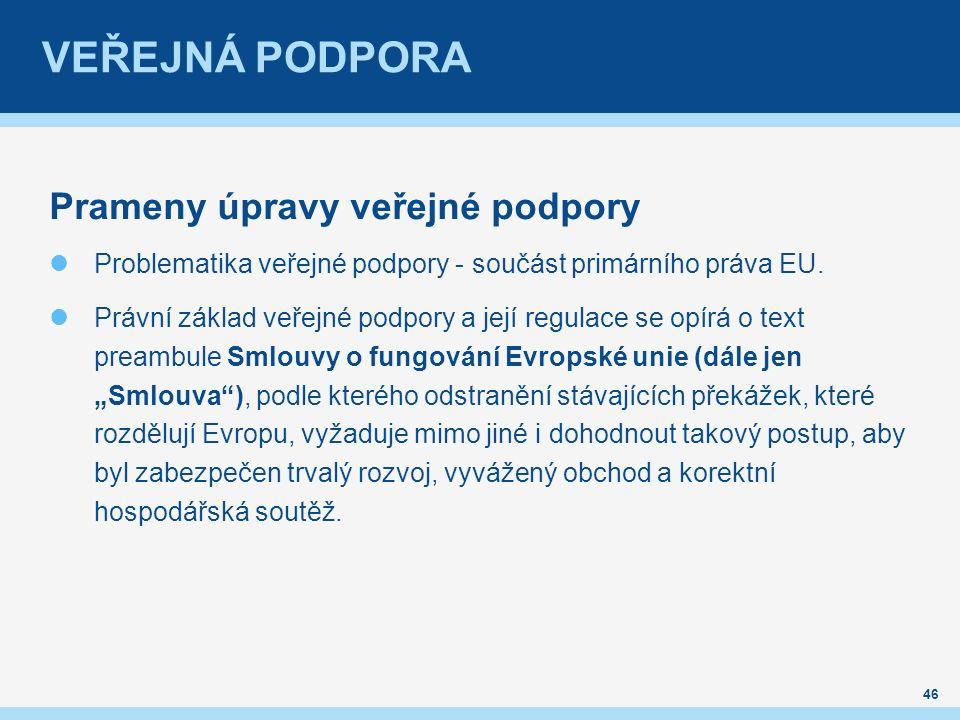 Prameny úpravy veřejné podpory Problematika veřejné podpory - součást primárního práva EU. Právní základ veřejné podpory a její regulace se opírá o te