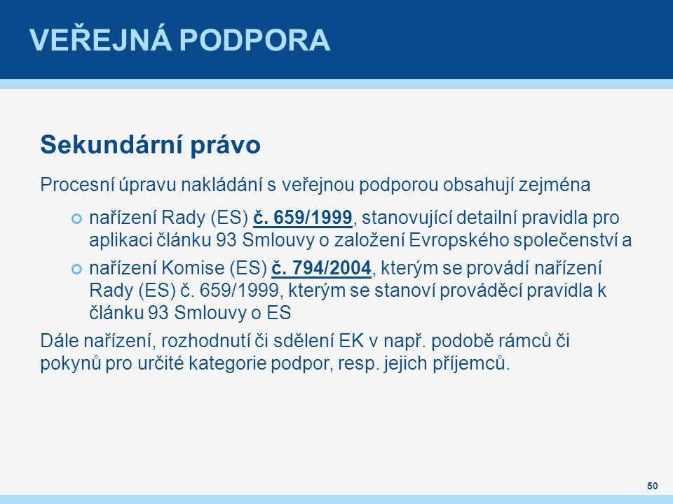 VEŘEJNÁ PODPORA Sekundární právo Procesní úpravu nakládání s veřejnou podporou obsahují zejména nařízení Rady (ES) č.