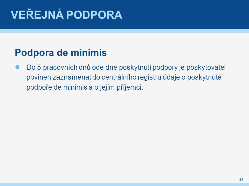 VEŘEJNÁ PODPORA Podpora de minimis Do 5 pracovních dnů ode dne poskytnutí podpory je poskytovatel povinen zaznamenat do centrálního registru údaje o poskytnuté podpoře de minimis a o jejím příjemci.